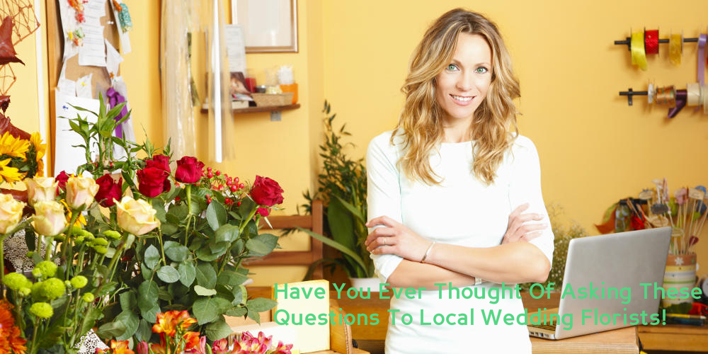 Have You Ever Thought Of Asking These Questions To Local Wedding Florists!